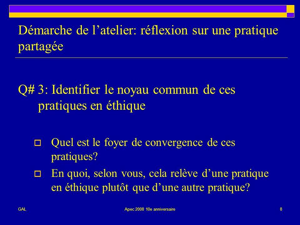 GALApec 2008 10e anniversaire8 Démarche de latelier: réflexion sur une pratique partagée Q# 3: Identifier le noyau commun de ces pratiques en éthique Quel est le foyer de convergence de ces pratiques.