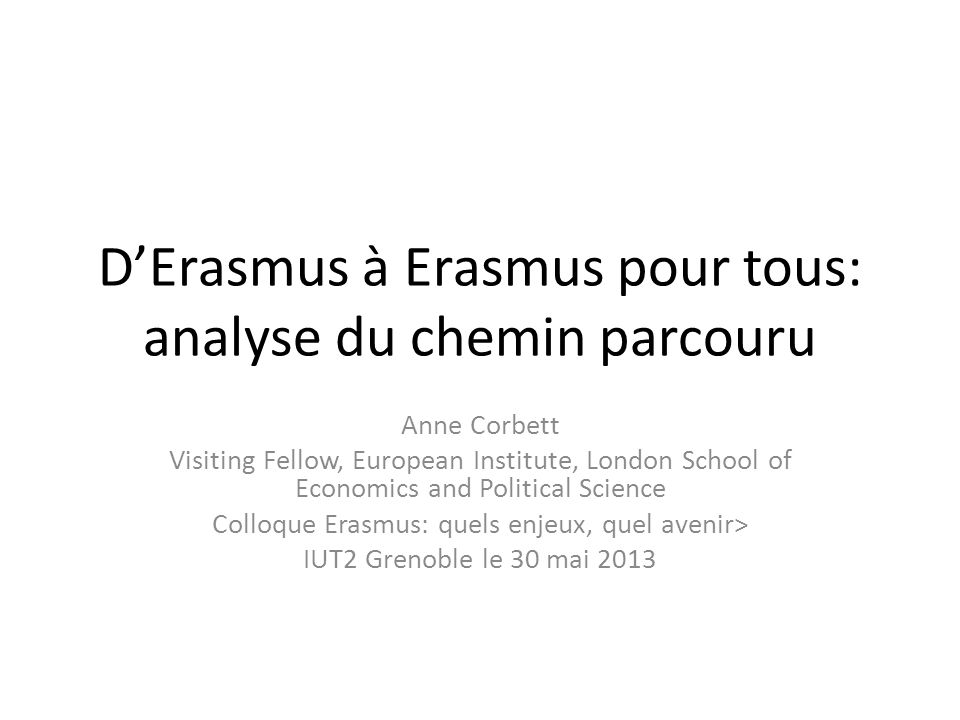 DErasmus à Erasmus pour tous: analyse du chemin parcouru Anne Corbett Visiting Fellow, European Institute, London School of Economics and Political Sc
