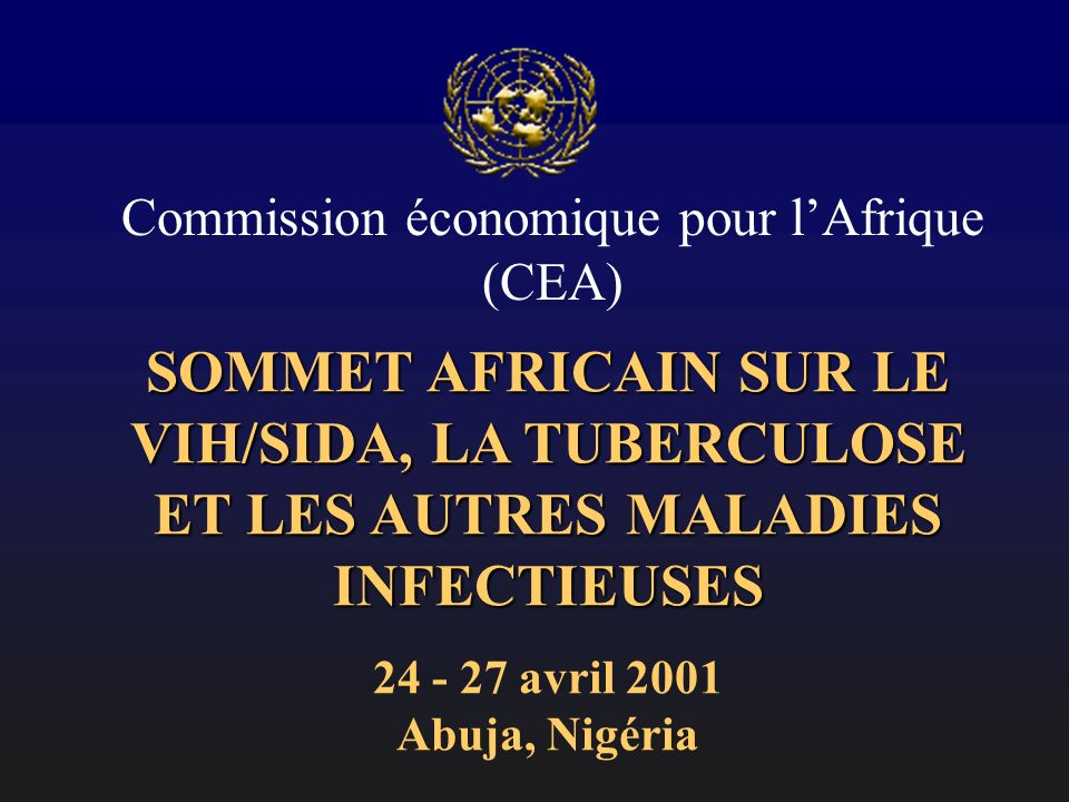 SOMMET AFRICAIN SUR LE VIH/SIDA, LA TUBERCULOSE ET LES AUTRES MALADIES INFECTIEUSES 24 - 27 avril 2001 Abuja, Nigéria Commission économique pour lAfrique (CEA)