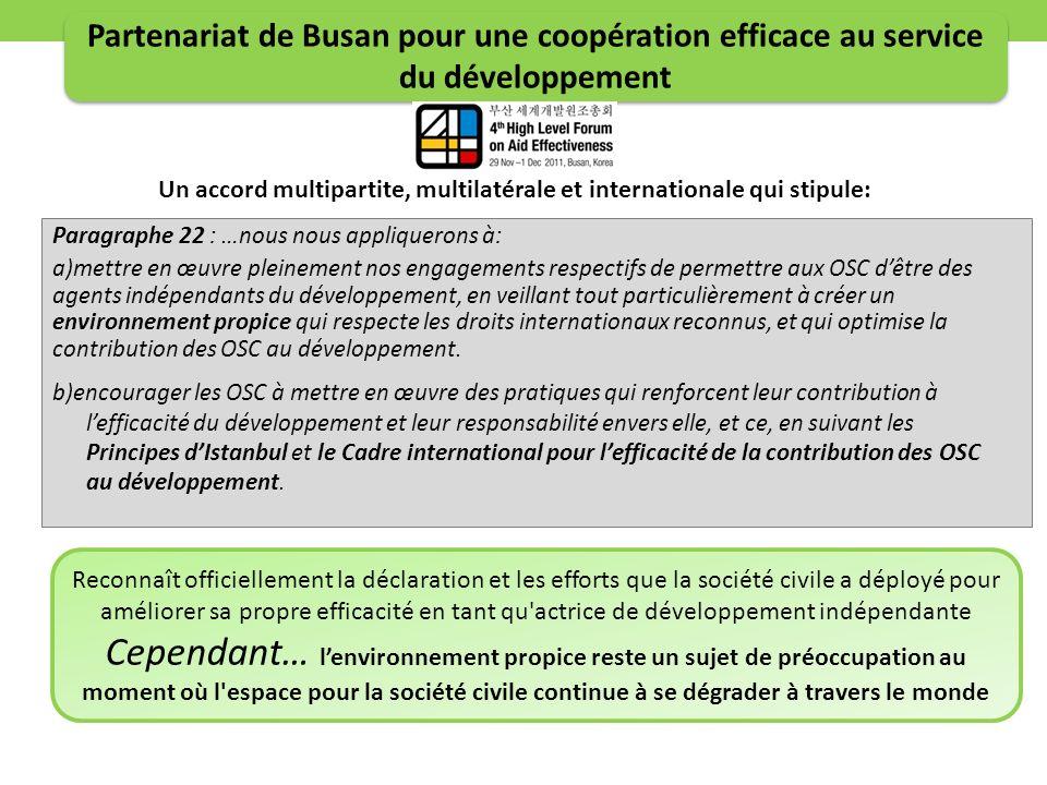 Paragraphe 22 : …nous nous appliquerons à: a)mettre en œuvre pleinement nos engagements respectifs de permettre aux OSC dêtre des agents indépendants du développement, en veillant tout particulièrement à créer un environnement propice qui respecte les droits internationaux reconnus, et qui optimise la contribution des OSC au développement.