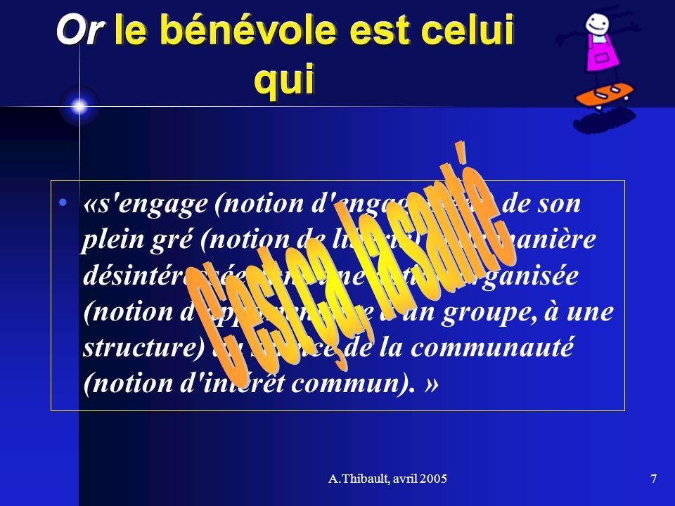 A.Thibault, avril 20057 Or le bénévole est celui qui «s'engage (notion d'engagement) de son plein gré (notion de liberté) et de manière désintéressée