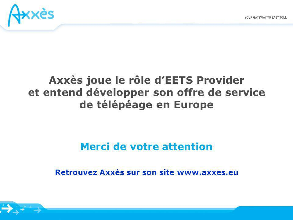 Axxès joue le rôle dEETS Provider et entend développer son offre de service de télépéage en Europe Merci de votre attention Retrouvez Axxès sur son si