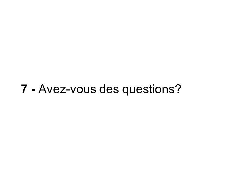 7 - Avez-vous des questions?