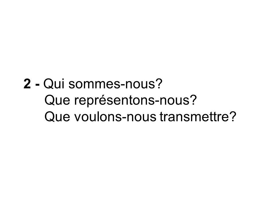 2 - Qui sommes-nous? Que représentons-nous? Que voulons-nous transmettre?
