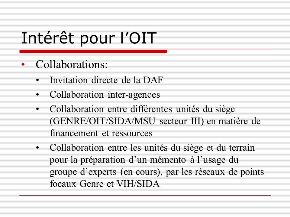 Intérêt pour lOIT Collaborations: Invitation directe de la DAF Collaboration inter-agences Collaboration entre différentes unités du siège (GENRE/OIT/SIDA/MSU secteur III) en matière de financement et ressources Collaboration entre les unités du siège et du terrain pour la préparation dun mémento à lusage du groupe dexperts (en cours), par les réseaux de points focaux Genre et VIH/SIDA
