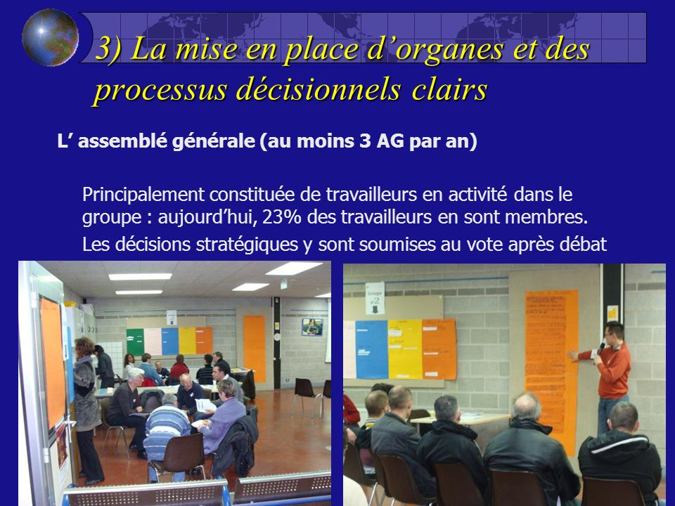 3) La mise en place dorganes et des processus décisionnels clairs L assemblé générale (au moins 3 AG par an) Principalement constituée de travailleurs en activité dans le groupe : aujourdhui, 23% des travailleurs en sont membres.