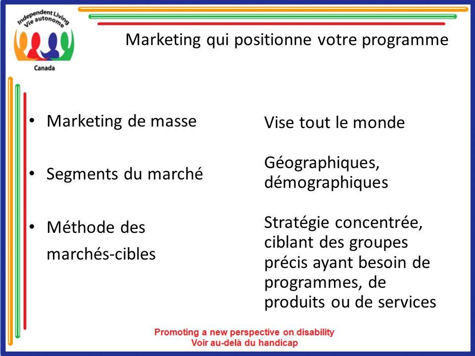 Marketing qui positionne votre programme Marketing de masse Segments du marché Méthode des marchés-cibles Vise tout le monde Géographiques, démographiques Stratégie concentrée, ciblant des groupes précis ayant besoin de programmes, de produits ou de services