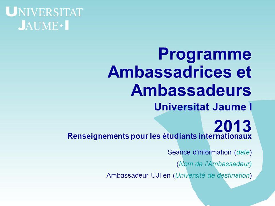 Programme Ambassadrices et Ambassadeurs 2013 Programme Ambassadrices et Ambassadeurs 2013 Universitat Jaume I Renseignements pour les étudiants intern