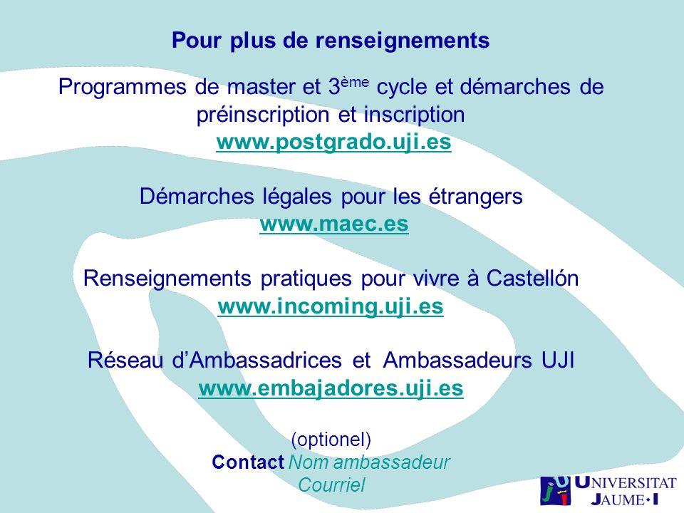 Pour plus de renseignements Programmes de master et 3 ème cycle et démarches de préinscription et inscription www.postgrado.uji.es Démarches légales p