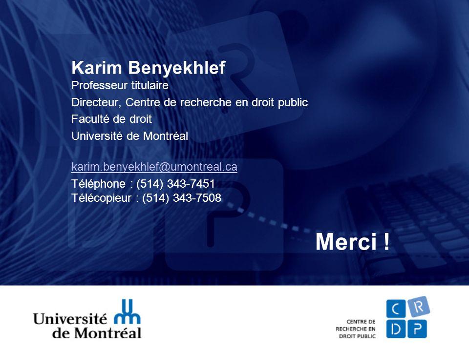 Karim Benyekhlef Professeur titulaire Directeur, Centre de recherche en droit public Faculté de droit Université de Montréal karim.benyekhlef@umontreal.ca Téléphone : (514) 343-7451 Télécopieur : (514) 343-7508 Merci !