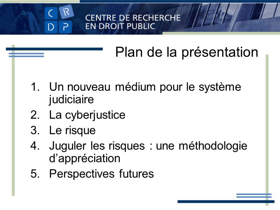 Plan de la présentation 1.Un nouveau médium pour le système judiciaire 2.La cyberjustice 3.Le risque 4.Juguler les risques : une méthodologie dappréciation 5.Perspectives futures