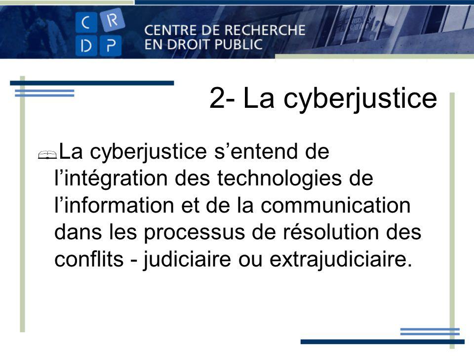 2- La cyberjustice La cyberjustice sentend de lintégration des technologies de linformation et de la communication dans les processus de résolution des conflits - judiciaire ou extrajudiciaire.