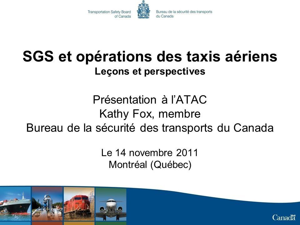 SGS et opérations des taxis aériens Leçons et perspectives Présentation à lATAC Kathy Fox, membre Bureau de la sécurité des transports du Canada Le 14 novembre 2011 Montréal (Québec)