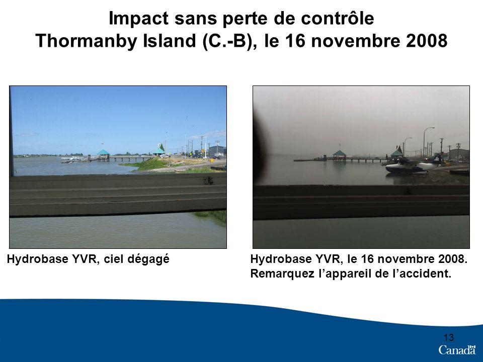 13 Impact sans perte de contrôle Thormanby Island (C.-B), le 16 novembre 2008 Hydrobase YVR, ciel dégagéHydrobase YVR, le 16 novembre 2008. Remarquez
