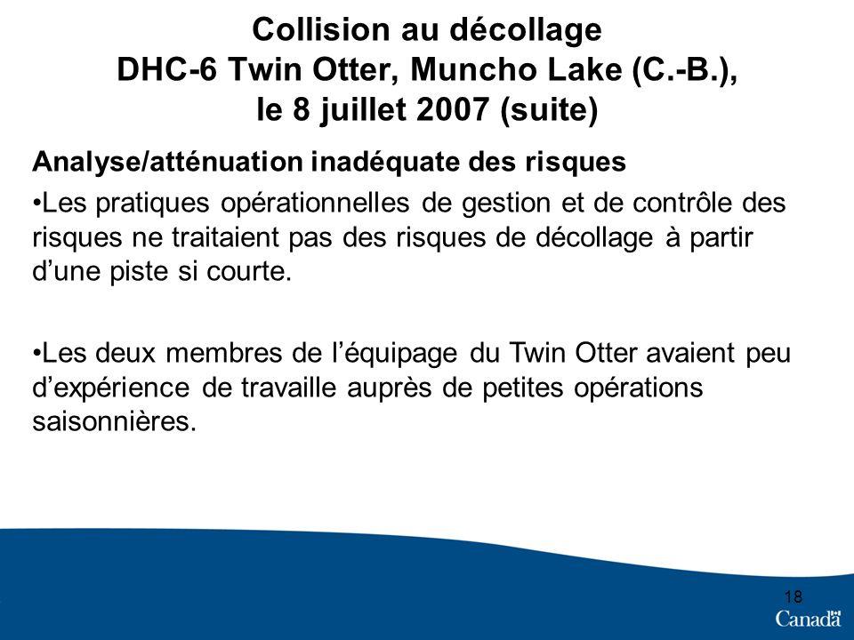 18 Collision au décollage DHC-6 Twin Otter, Muncho Lake (C.-B.), le 8 juillet 2007 (suite) Analyse/atténuation inadéquate des risques Les pratiques opérationnelles de gestion et de contrôle des risques ne traitaient pas des risques de décollage à partir dune piste si courte.