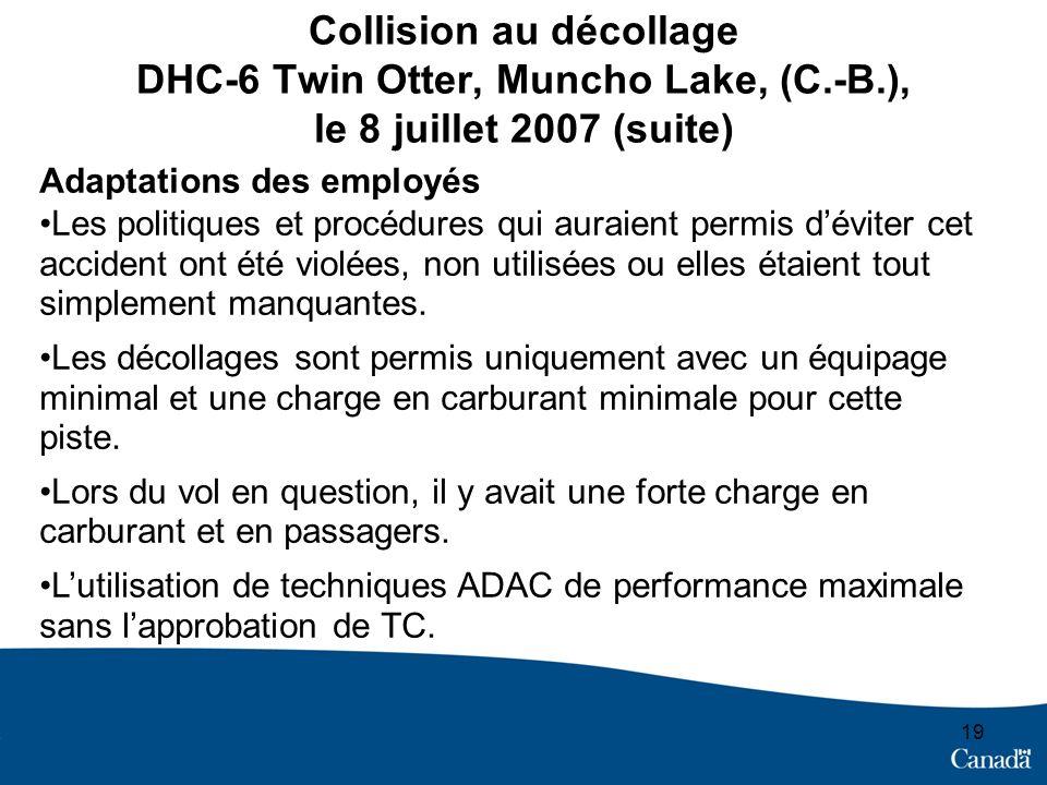 19 Collision au décollage DHC-6 Twin Otter, Muncho Lake, (C.-B.), le 8 juillet 2007 (suite) Adaptations des employés Les politiques et procédures qui auraient permis déviter cet accident ont été violées, non utilisées ou elles étaient tout simplement manquantes.