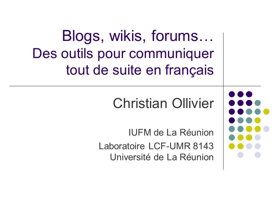 Blogs, wikis, forums… Des outils pour communiquer tout de suite en français Christian Ollivier IUFM de La Réunion Laboratoire LCF-UMR 8143 Université