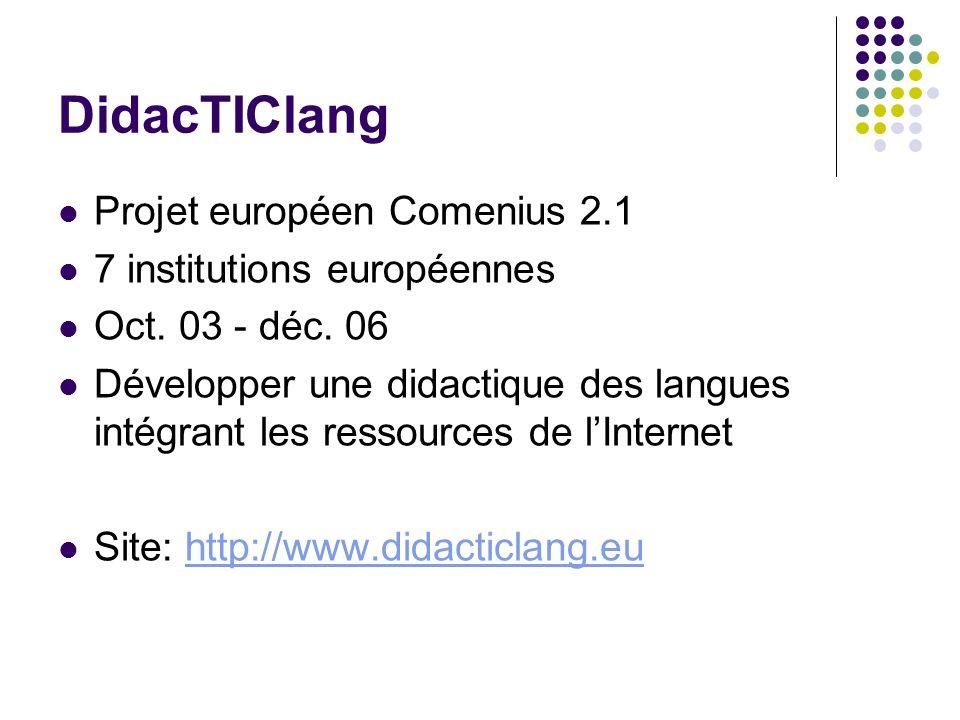 DidacTIClang Projet européen Comenius 2.1 7 institutions européennes Oct. 03 - déc. 06 Développer une didactique des langues intégrant les ressources