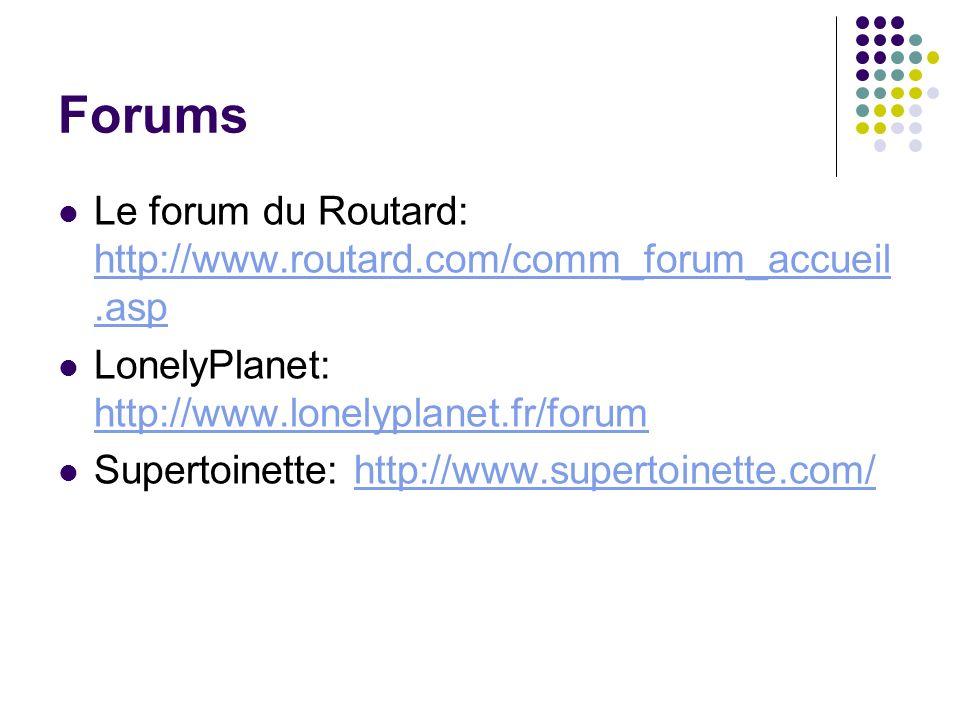 Forums Le forum du Routard: http://www.routard.com/comm_forum_accueil.asp http://www.routard.com/comm_forum_accueil.asp LonelyPlanet: http://www.lonel
