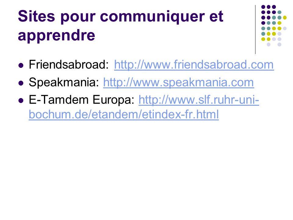 Sites pour communiquer et apprendre Friendsabroad: http://www.friendsabroad.comhttp://www.friendsabroad.com Speakmania: http://www.speakmania.comhttp: