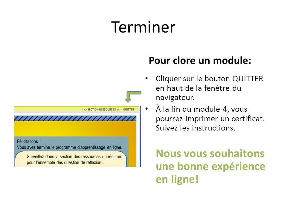 Terminer Pour clore un module: Cliquer sur le bouton QUITTER en haut de la fenêtre du navigateur. À la fin du module 4, vous pourrez imprimer un certi