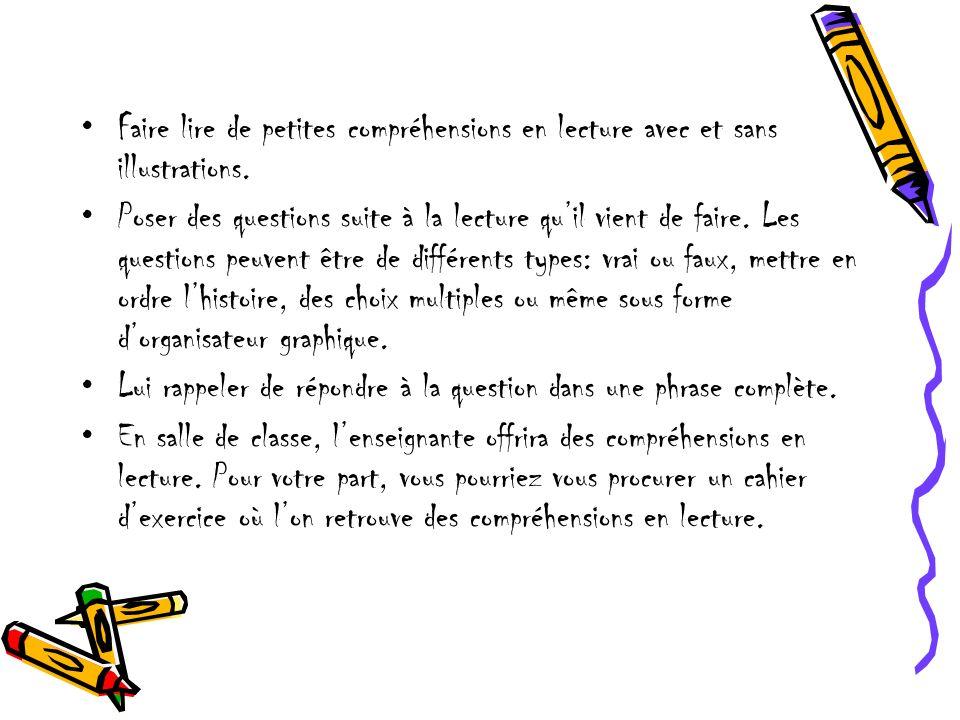 Faire lire de petites compréhensions en lecture avec et sans illustrations. Poser des questions suite à la lecture quil vient de faire. Les questions