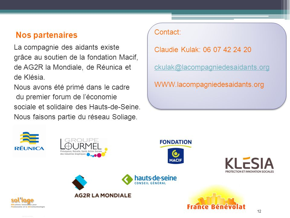 12 Nos partenaires La compagnie des aidants existe grâce au soutien de la fondation Macif, de AG2R la Mondiale, de Réunica et de Klésia.