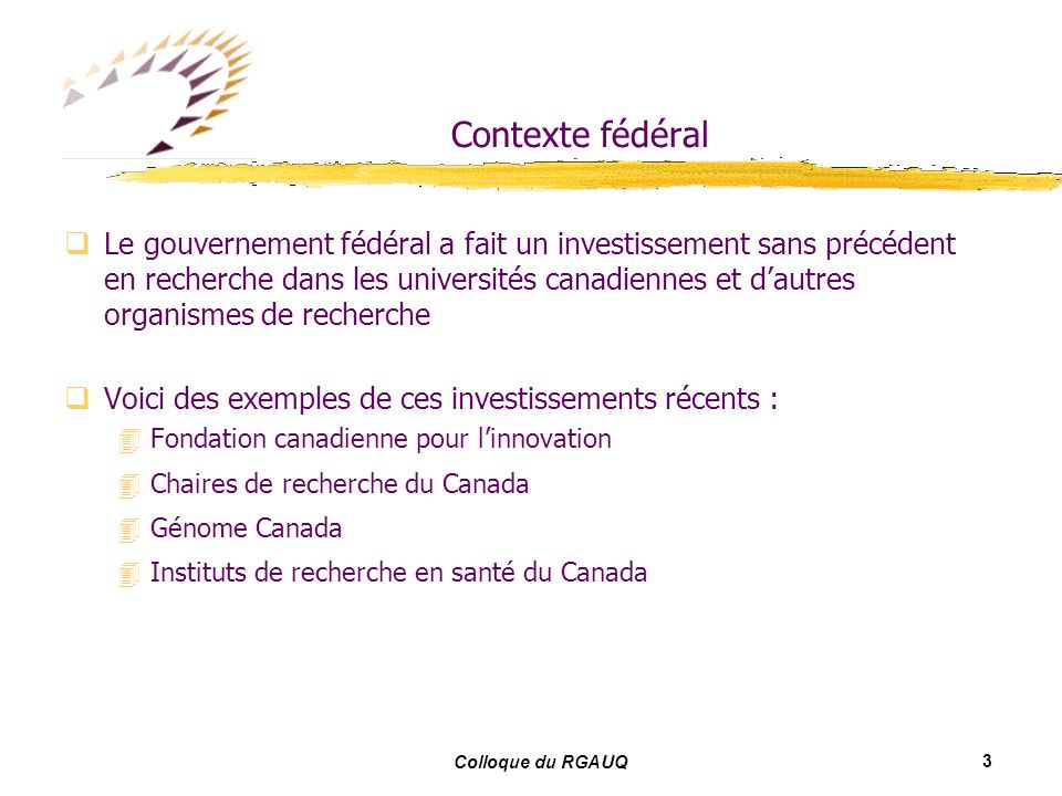 3 Colloque du RGAUQ Contexte fédéral Le gouvernement fédéral a fait un investissement sans précédent en recherche dans les universités canadiennes et dautres organismes de recherche Voici des exemples de ces investissements récents : Fondation canadienne pour linnovation Chaires de recherche du Canada Génome Canada Instituts de recherche en santé du Canada