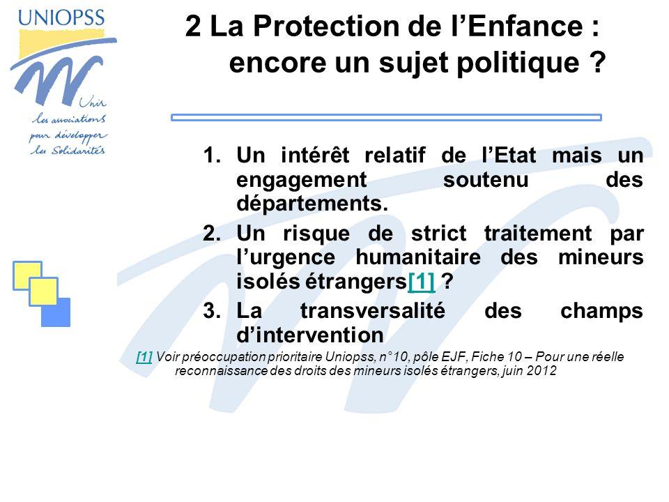 2 La Protection de lEnfance : encore un sujet politique ? 1.Un intérêt relatif de lEtat mais un engagement soutenu des départements. 2.Un risque de st