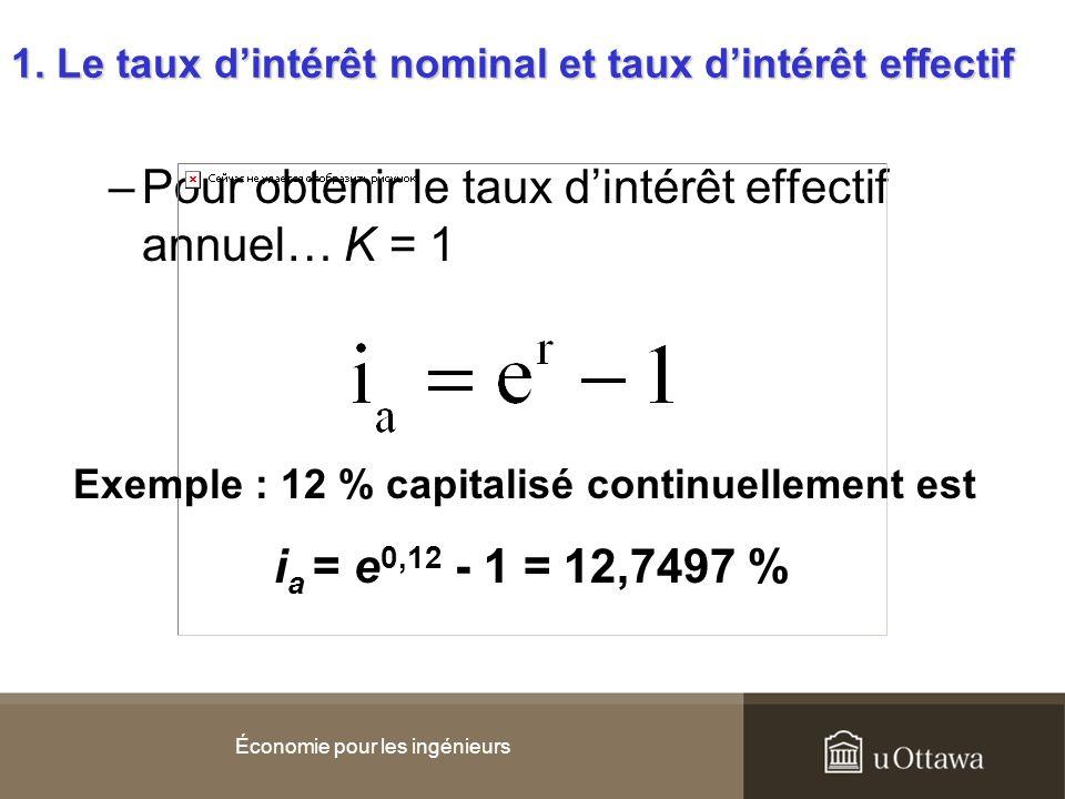 –Pour obtenir le taux dintérêt effectif annuel… K = 1 Économie pour les ingénieurs Exemple : 12 % capitalisé continuellement est i a = e 0,12 - 1 = 12