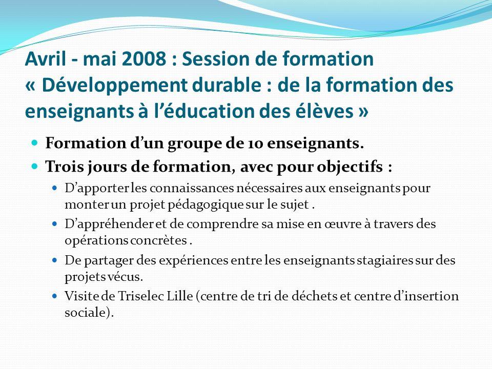 Avril - mai 2008 : Session de formation « Développement durable : de la formation des enseignants à léducation des élèves » Formation dun groupe de 10