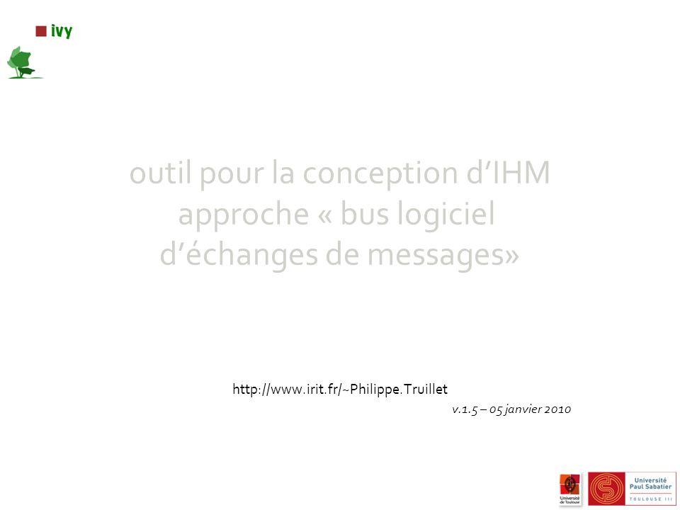 outil pour la conception dIHM approche « bus logiciel déchanges de messages» http://www.irit.fr/~Philippe.Truillet v.1.5 – 05 janvier 2010