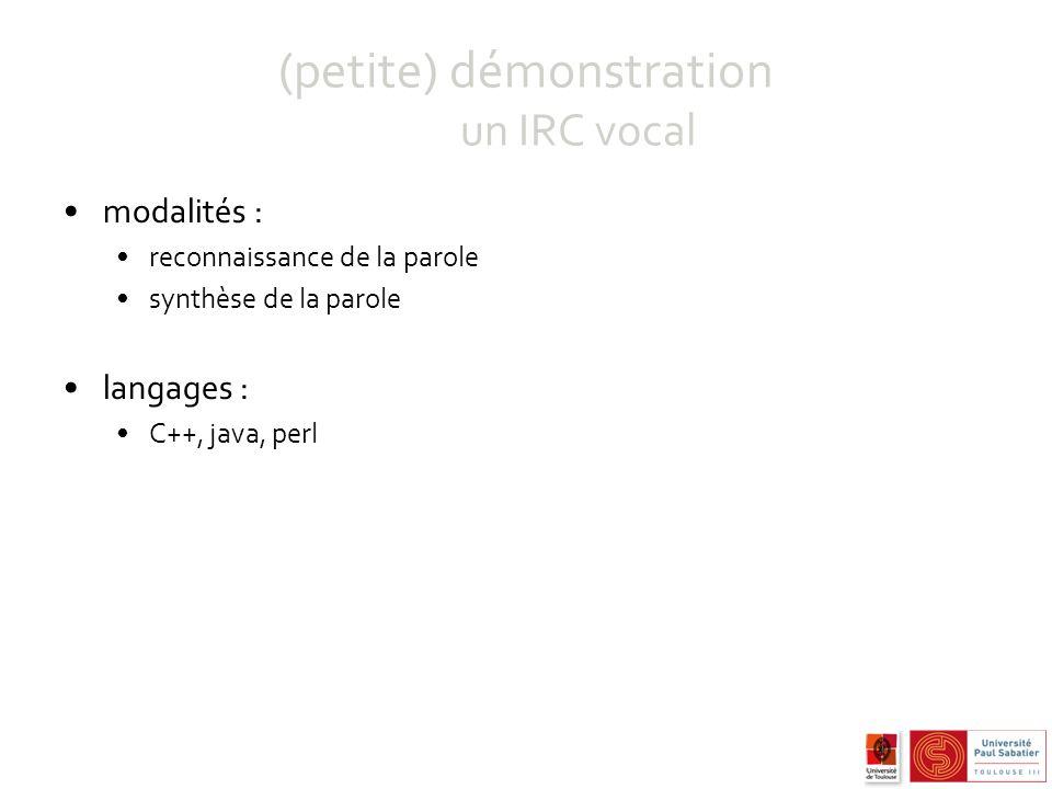 (petite) démonstration un IRC vocal modalités : reconnaissance de la parole synthèse de la parole langages : C++, java, perl