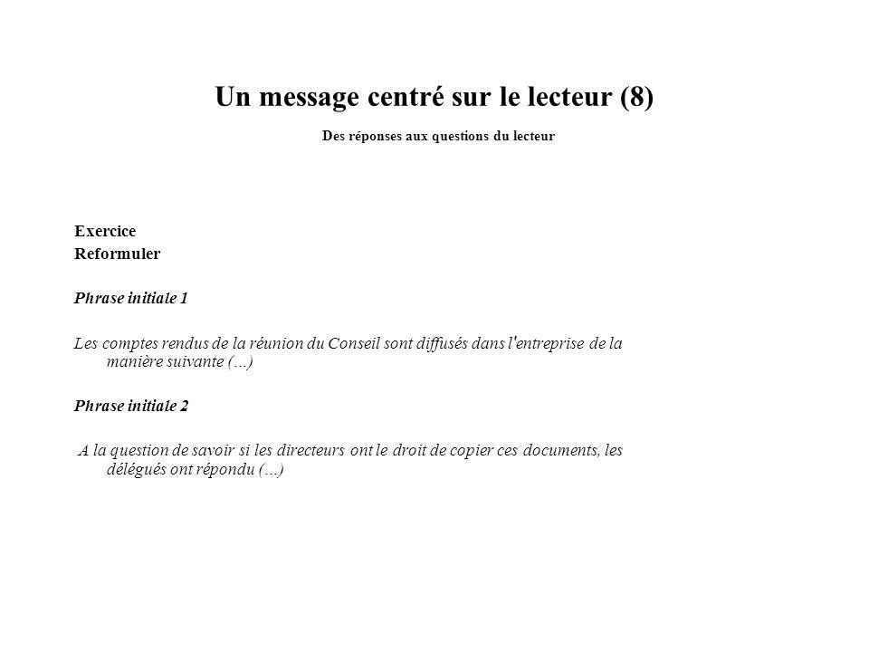 Un message centré sur le lecteur (8) Des réponses aux questions du lecteur Exercice Reformuler Phrase initiale 1 Les comptes rendus de la réunion du C