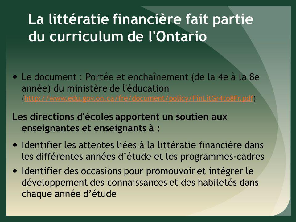La littératie financière fait partie du curriculum de l Ontario Le document : Portée et enchaînement (de la 4e à la 8e année) du ministère de l éducation (http://www.edu.gov.on.ca/fre/document/policy/FinLitGr4to8Fr.pdf)http://www.edu.gov.on.ca/fre/document/policy/FinLitGr4to8Fr.pdf Les directions d écoles apportent un soutien aux enseignantes et enseignants à : Identifier les attentes liées à la littératie financière dans les différentes années détude et les programmes-cadres Identifier des occasions pour promouvoir et intégrer le développement des connaissances et des habiletés dans chaque année détude
