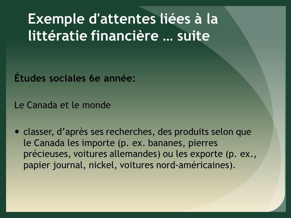 Exemple d attentes liées à la littératie financière … suite Études sociales 6e année: Le Canada et le monde classer, daprès ses recherches, des produits selon que le Canada les importe (p.