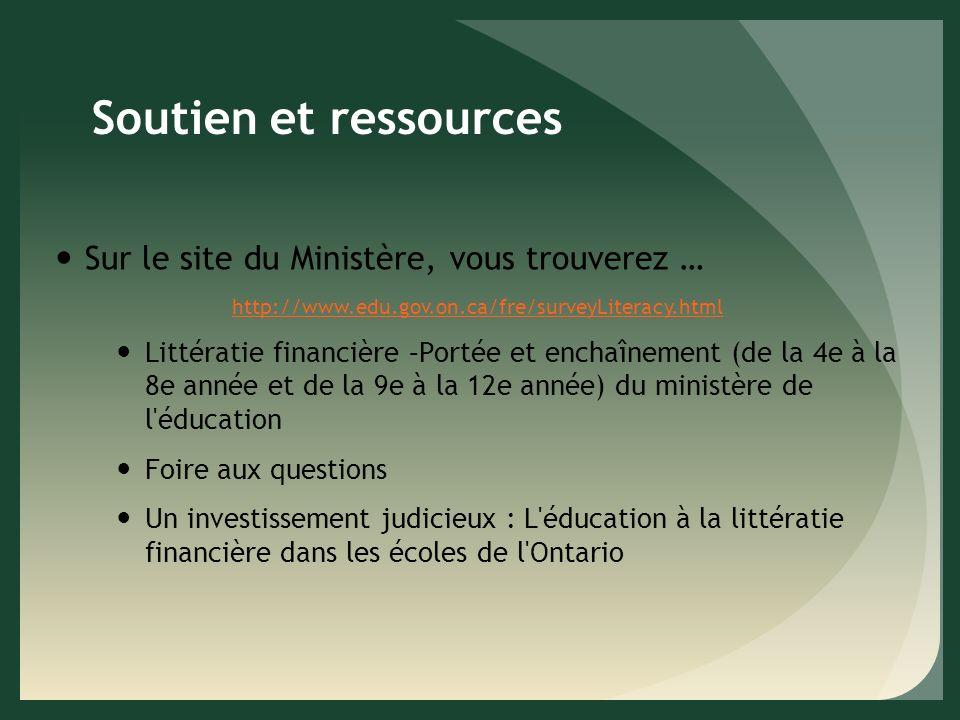 Soutien et ressources Sur le site du Ministère, vous trouverez … http://www.edu.gov.on.ca/fre/surveyLiteracy.html Littératie financière –Portée et enchaînement (de la 4e à la 8e année et de la 9e à la 12e année) du ministère de l éducation Foire aux questions Un investissement judicieux : L éducation à la littératie financière dans les écoles de l Ontario