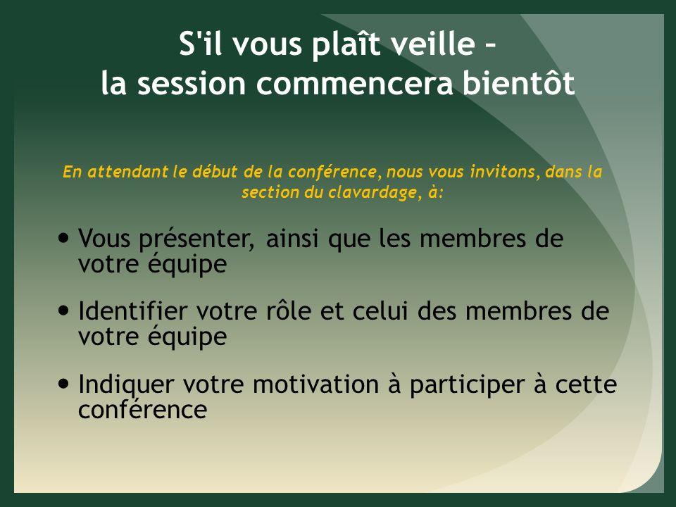 S il vous plaît veille – la session commencera bientôt En attendant le début de la conférence, nous vous invitons, dans la section du clavardage, à: Vous présenter, ainsi que les membres de votre équipe Identifier votre rôle et celui des membres de votre équipe Indiquer votre motivation à participer à cette conférence