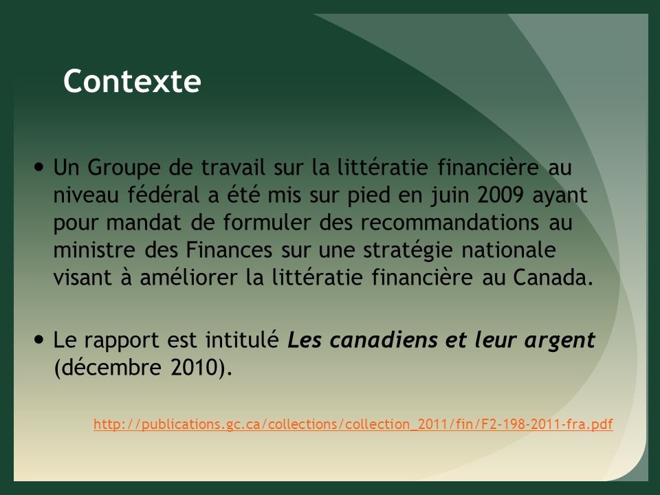 Contexte Un Groupe de travail sur la littératie financière au niveau fédéral a été mis sur pied en juin 2009 ayant pour mandat de formuler des recommandations au ministre des Finances sur une stratégie nationale visant à améliorer la littératie financière au Canada.