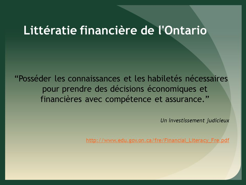 Littératie financière de l Ontario Posséder les connaissances et les habiletés nécessaires pour prendre des décisions économiques et financières avec compétence et assurance.