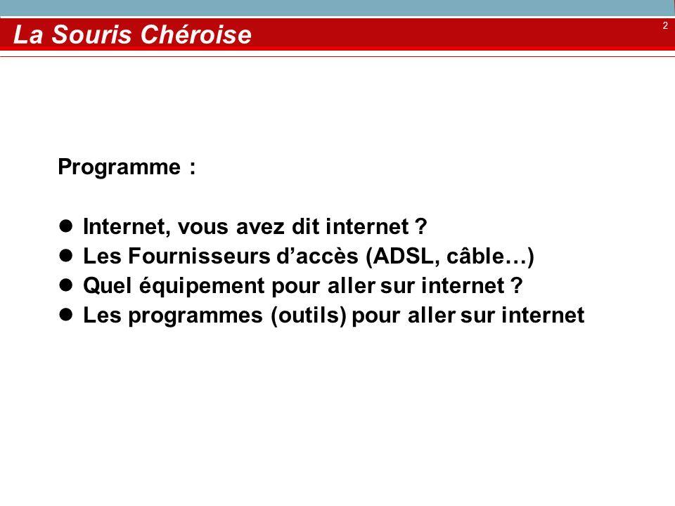 2 La Souris Chéroise Programme : Internet, vous avez dit internet ? Les Fournisseurs daccès (ADSL, câble…) Quel équipement pour aller sur internet ? L