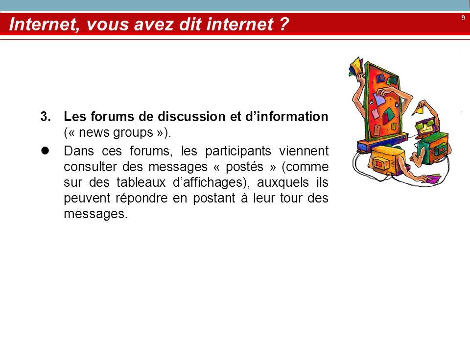 9 Internet, vous avez dit internet ? 3.Les forums de discussion et dinformation (« news groups »). Dans ces forums, les participants viennent consulte