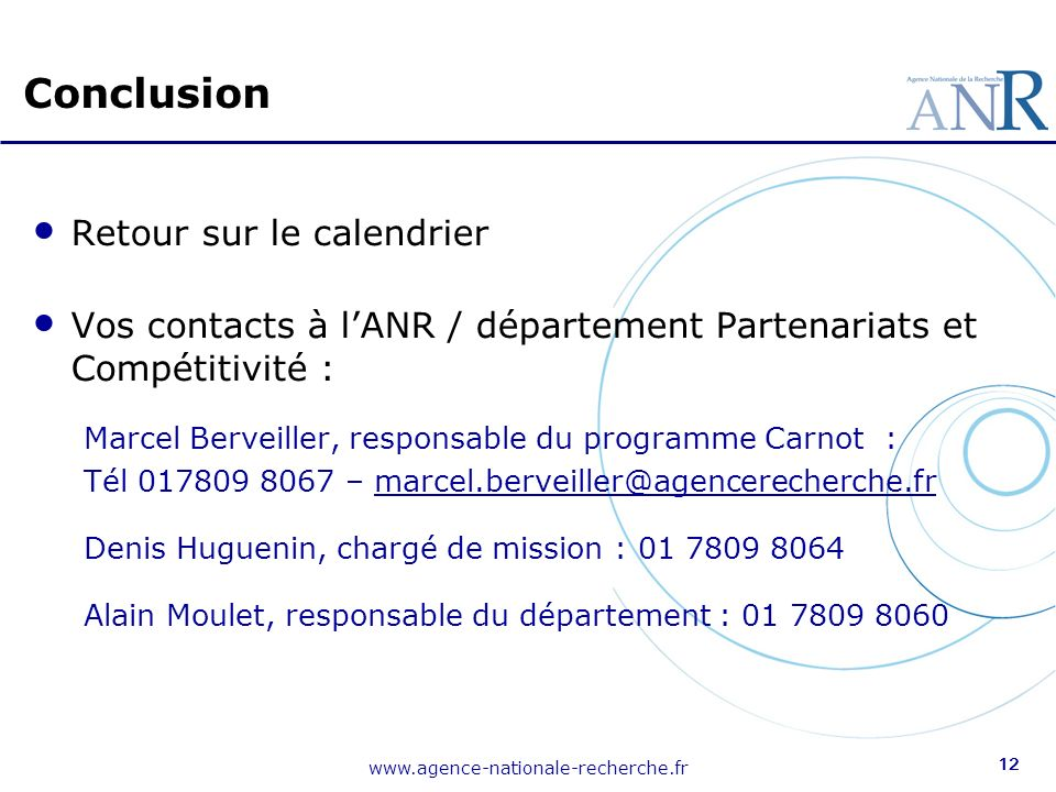 www.agence-nationale-recherche.fr 12 Retour sur le calendrier Vos contacts à lANR / département Partenariats et Compétitivité : Marcel Berveiller, res