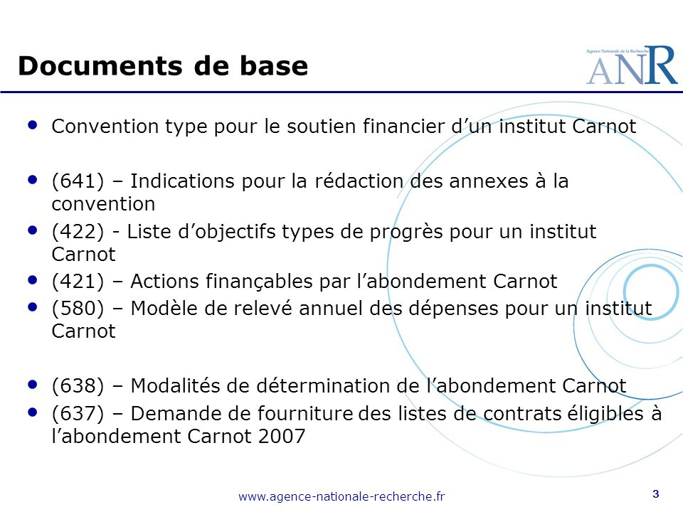3 Documents de base Convention type pour le soutien financier dun institut Carnot (641) – Indications pour la rédaction des annexes à la convention (422) - Liste dobjectifs types de progrès pour un institut Carnot (421) – Actions finançables par labondement Carnot (580) – Modèle de relevé annuel des dépenses pour un institut Carnot (638) – Modalités de détermination de labondement Carnot (637) – Demande de fourniture des listes de contrats éligibles à labondement Carnot 2007