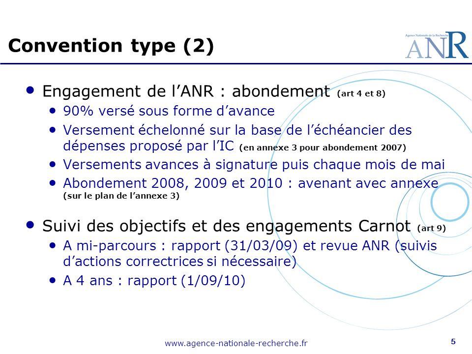 www.agence-nationale-recherche.fr 5 Engagement de lANR : abondement (art 4 et 8) 90% versé sous forme davance Versement échelonné sur la base de léchéancier des dépenses proposé par lIC (en annexe 3 pour abondement 2007) Versements avances à signature puis chaque mois de mai Abondement 2008, 2009 et 2010 : avenant avec annexe (sur le plan de lannexe 3) Suivi des objectifs et des engagements Carnot (art 9) A mi-parcours : rapport (31/03/09) et revue ANR (suivis dactions correctrices si nécessaire) A 4 ans : rapport (1/09/10) Convention type (2)