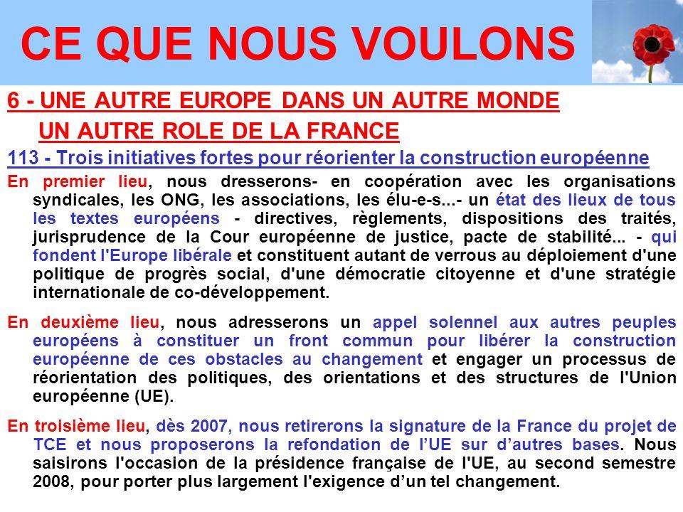 6 - UNE AUTRE EUROPE DANS UN AUTRE MONDE UN AUTRE ROLE DE LA FRANCE 113 - Trois initiatives fortes pour réorienter la construction européenne En premier lieu, nous dresserons- en coopération avec les organisations syndicales, les ONG, les associations, les élu-e-s...- un état des lieux de tous les textes européens - directives, règlements, dispositions des traités, jurisprudence de la Cour européenne de justice, pacte de stabilité...