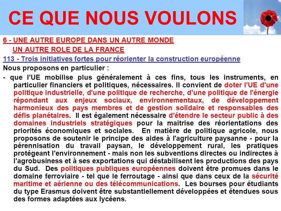 6 - UNE AUTRE EUROPE DANS UN AUTRE MONDE UN AUTRE ROLE DE LA FRANCE 113 - Trois initiatives fortes pour réorienter la construction européenne Nous proposons en particulier : - que l UE mobilise plus généralement à ces fins, tous les instruments, en particulier financiers et politiques, nécessaires.