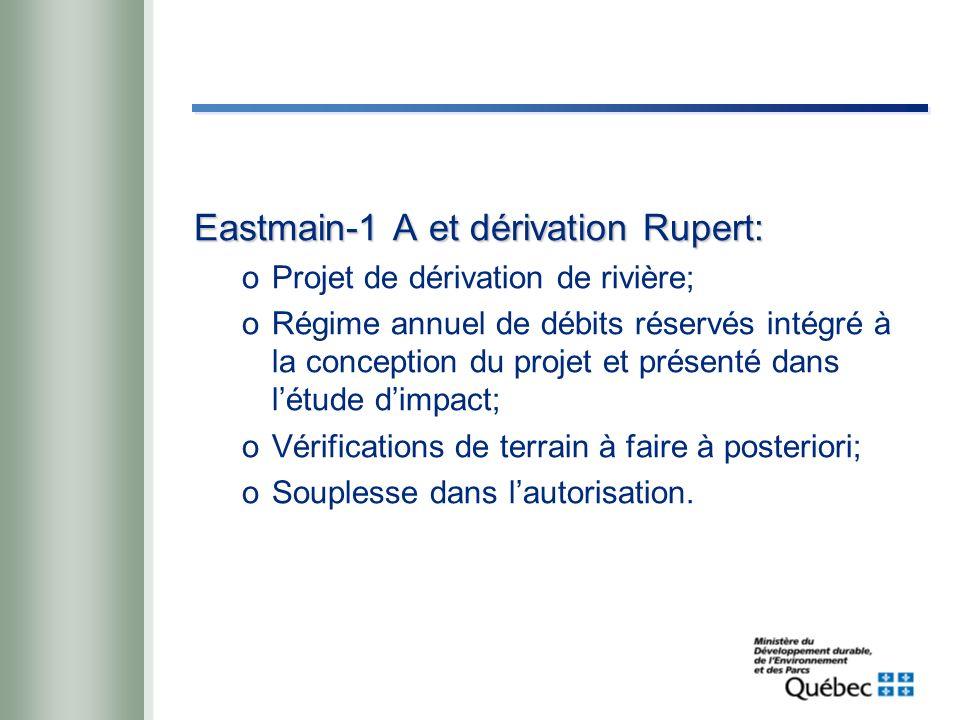 Eastmain-1 A et dérivation Rupert: oProjet de dérivation de rivière; oRégime annuel de débits réservés intégré à la conception du projet et présenté dans létude dimpact; oVérifications de terrain à faire à posteriori; oSouplesse dans lautorisation.