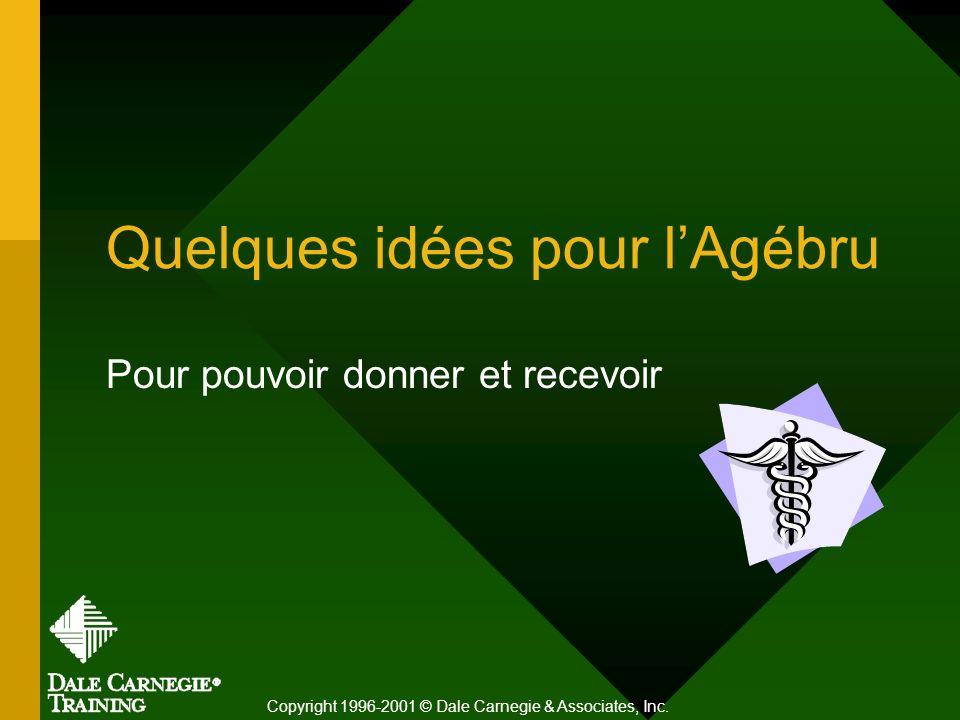 Quelques idées pour lAgébru Pour pouvoir donner et recevoir Copyright 1996-2001 © Dale Carnegie & Associates, Inc.