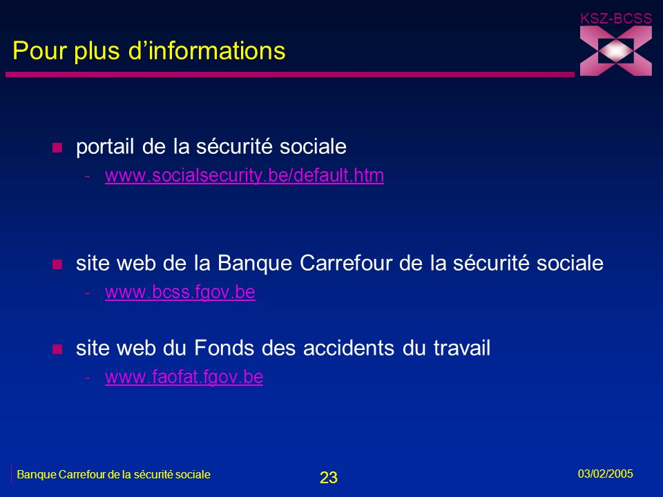 23 KSZ-BCSS 03/02/2005 Banque Carrefour de la sécurité sociale Pour plus dinformations n portail de la sécurité sociale -www.socialsecurity.be/default.htmwww.socialsecurity.be/default.htm n site web de la Banque Carrefour de la sécurité sociale -www.bcss.fgov.bewww.bcss.fgov.be n site web du Fonds des accidents du travail -www.faofat.fgov.bewww.faofat.fgov.be